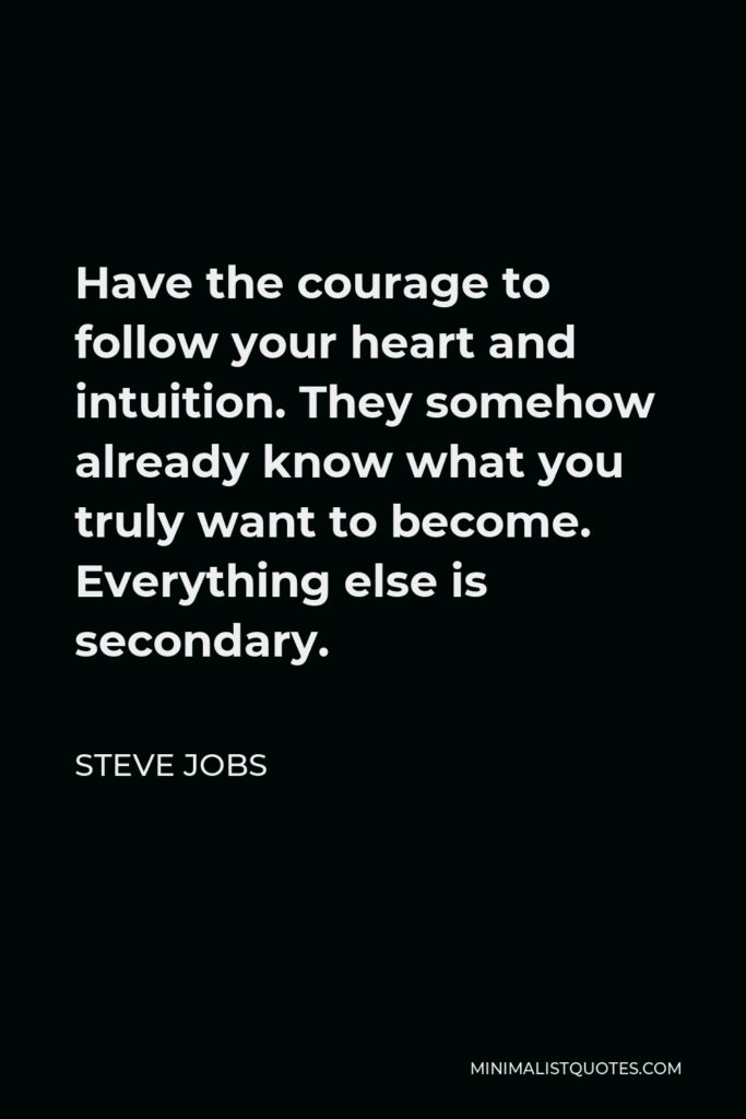 Steve Jobs Quote - Have the courage to follow your heart and intuition. They somehow already know what you truly want to become. Everything else is secondary.