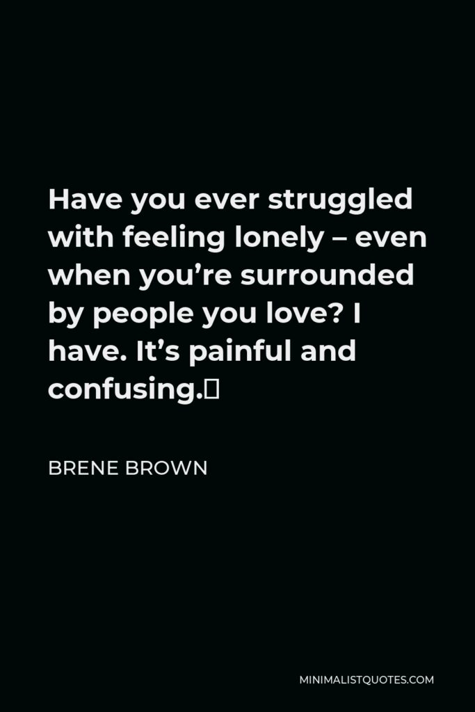 Brene Brown Quote - Have you ever struggled with feeling lonely – even when you're surrounded by people you love? I have. It's painful and confusing.