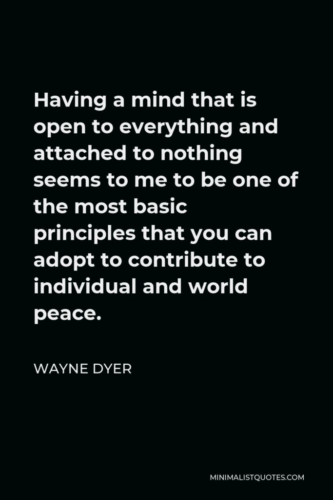 Wayne Dyer Quote - Having a mind that is open to everything and attached to nothing seems to me to be one of the most basic principles that you can adopt to contribute to individual and world peace.