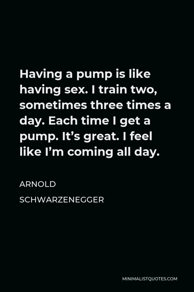Arnold Schwarzenegger Quote - Having a pump is like having sex. I train two, sometimes three times a day. Each time I get a pump. It's great. I feel like I'm coming all day.