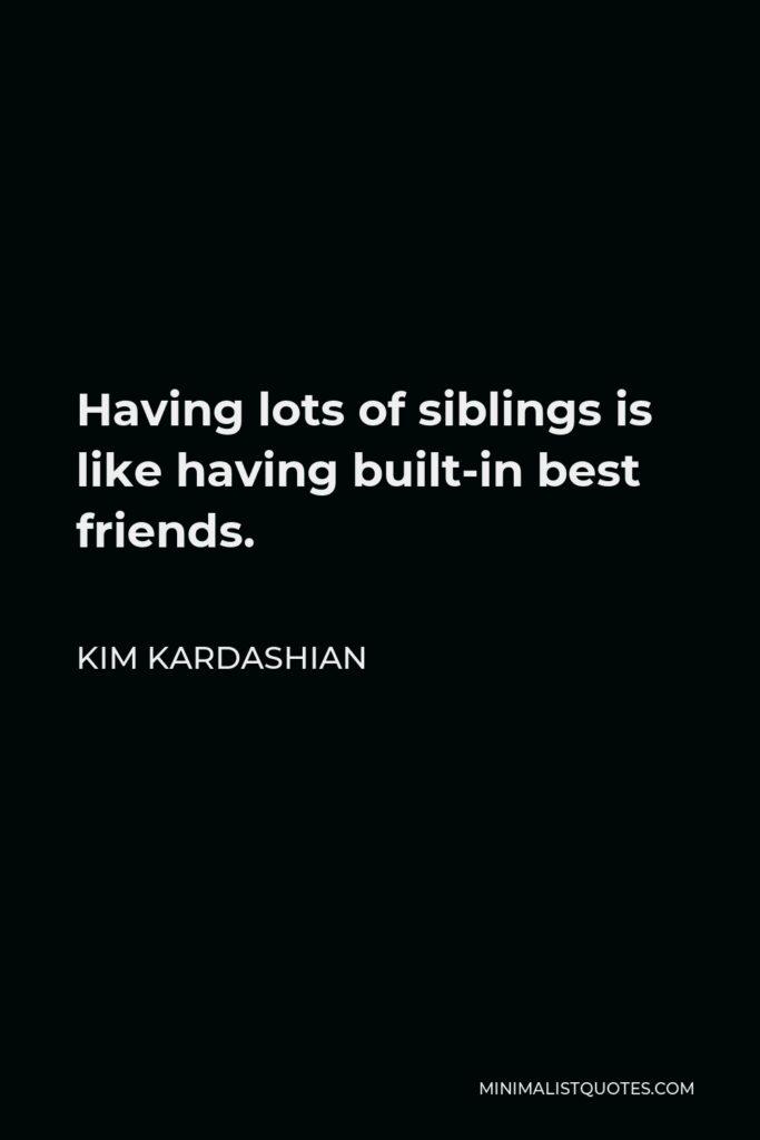 Kim Kardashian Quote - Having lots of siblings is like having built-in best friends.