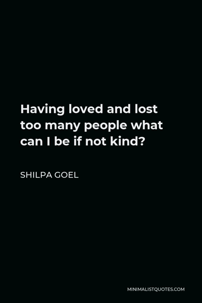 Shilpa Goel Quote - Having loved and lost too many people what can I be if not kind?