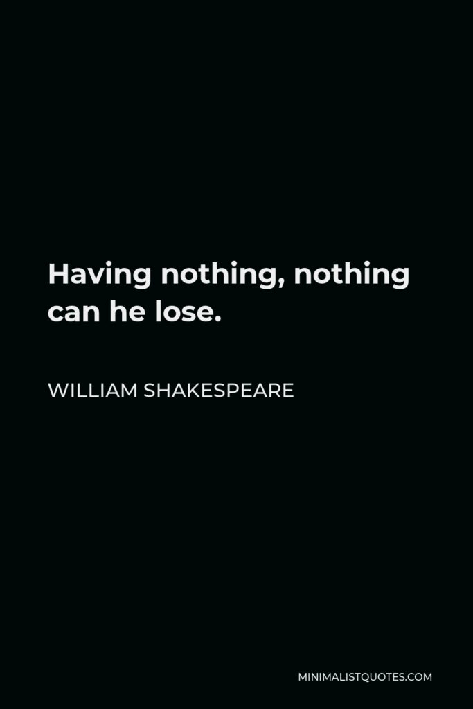 William Shakespeare Quote - Having nothing, nothing can he lose.