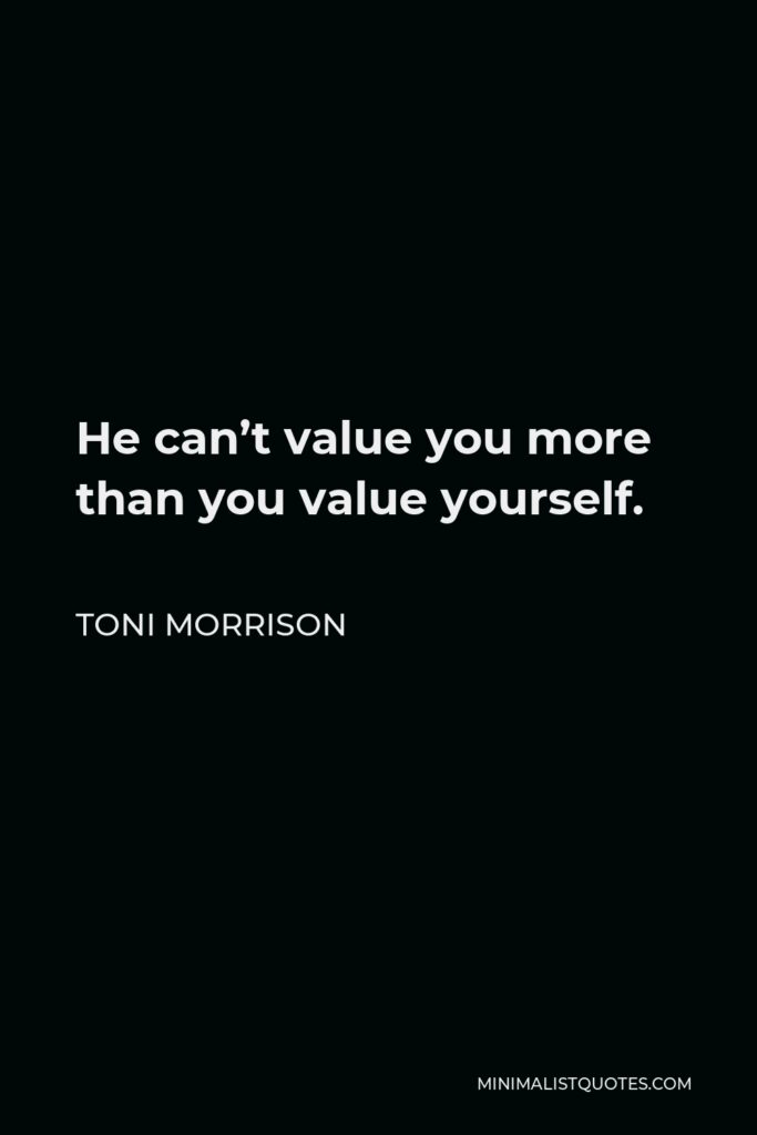 Toni Morrison Quote - He can't value you more than you value yourself.