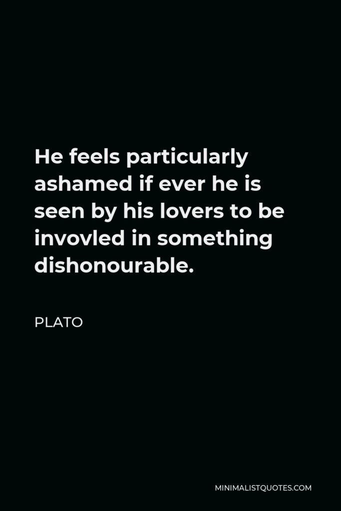 Plato Quote - He feels particularly ashamed if ever he is seen by his lovers to be invovled in something dishonourable.