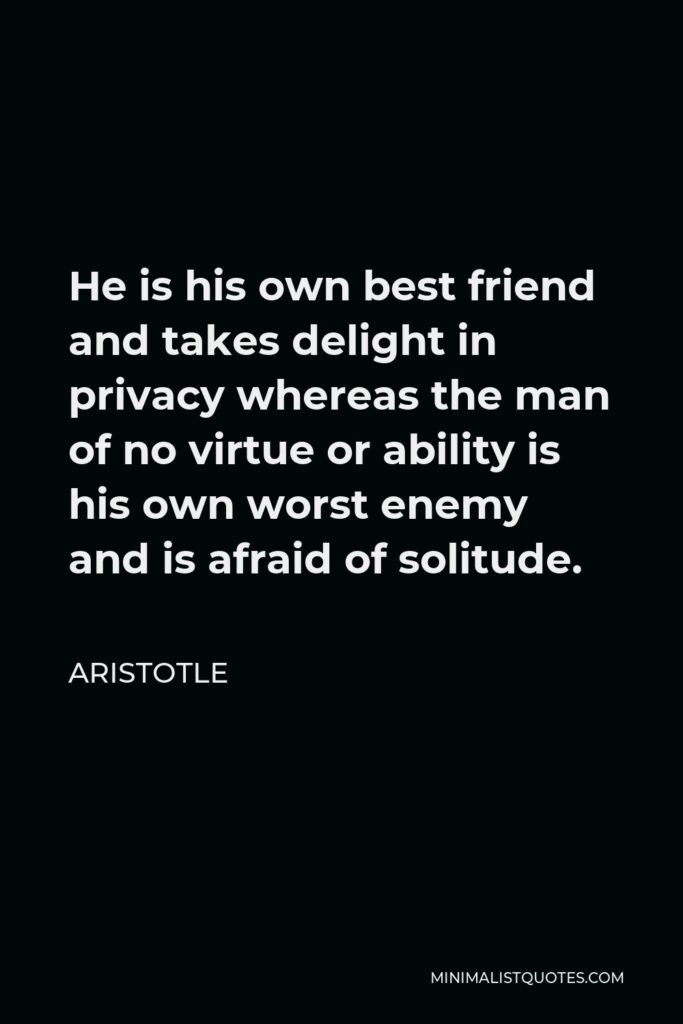 Aristotle Quote - He is his own best friend and takes delight in privacy whereas the man of no virtue or ability is his own worst enemy and is afraid of solitude.