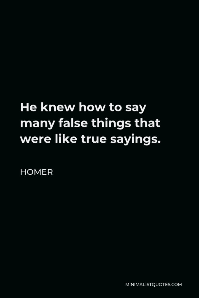 Homer Quote - He knew how to say many false things that were like true sayings.
