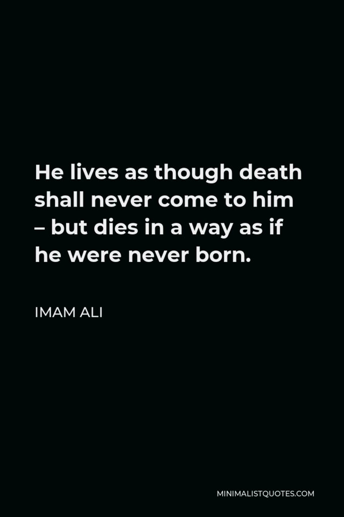 Imam Ali Quote - He lives as though death shall never come to him – but dies in a way as if he were never born.