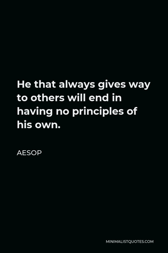 Aesop Quote - He that always gives way to others will end in having no principles of his own.