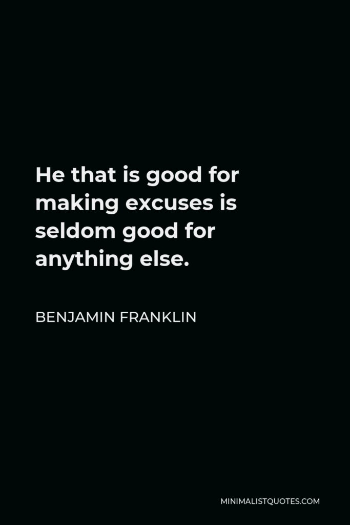 Benjamin Franklin Quote - He that is good for making excuses is seldom good for anything else.