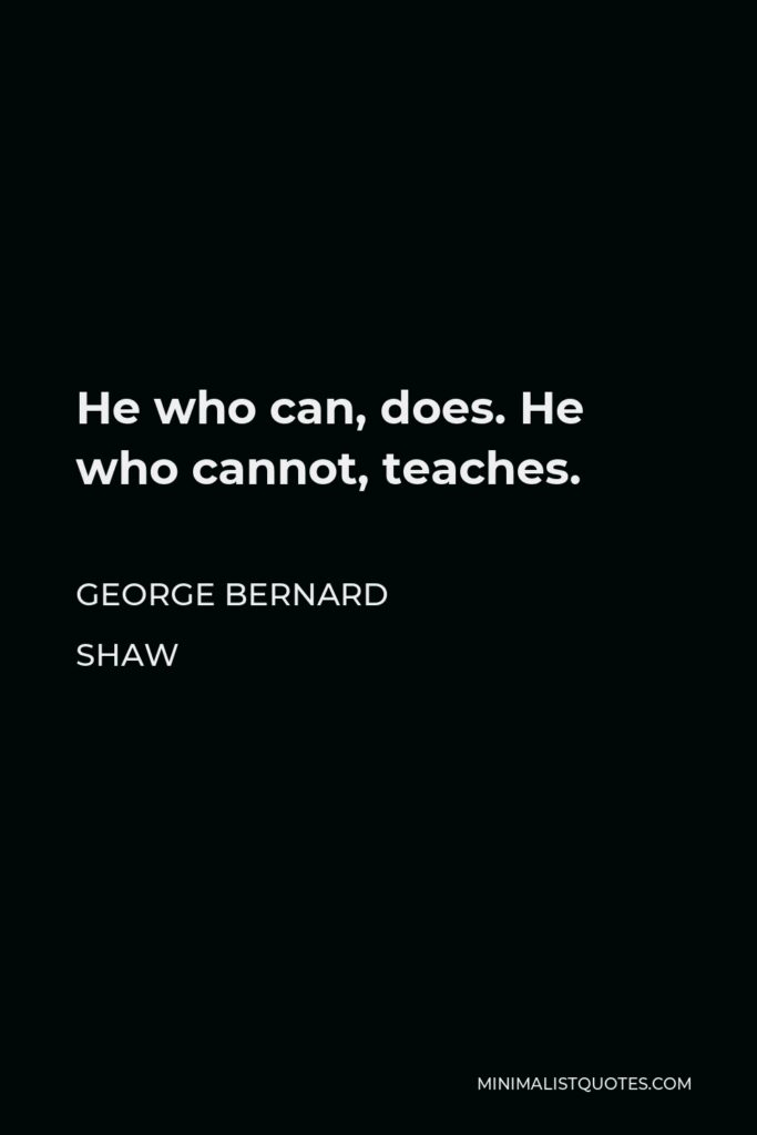 George Bernard Shaw Quote - He who can, does. He who cannot, teaches.