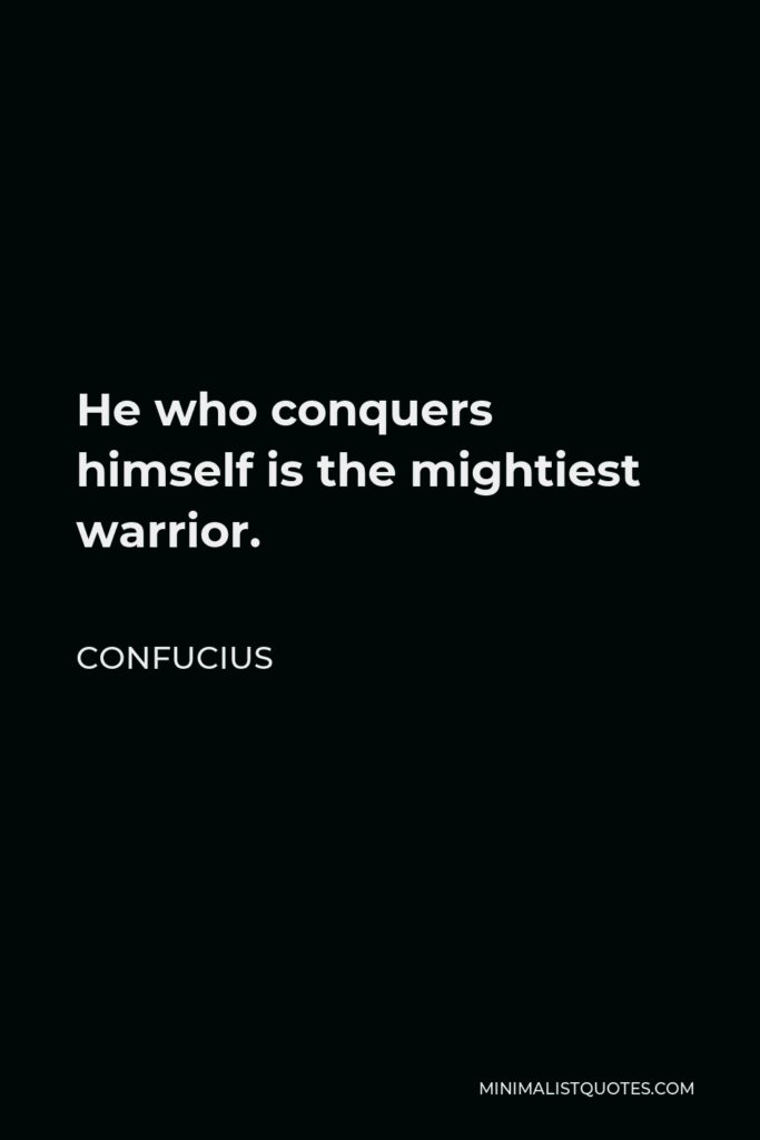 Confucius Quote - He who conquers himself is the mightiest warrior.