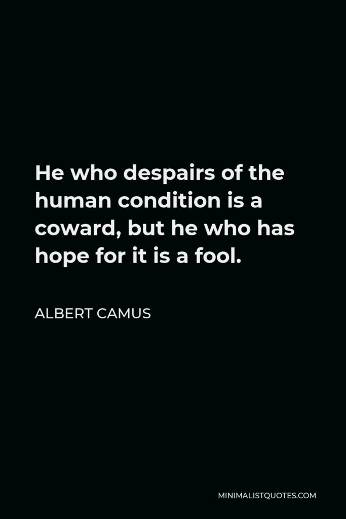 Albert Camus Quote - He who despairs of the human condition is a coward, but he who has hope for it is a fool.