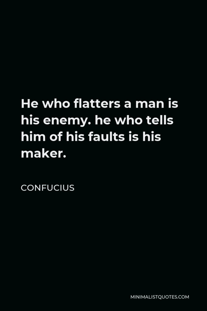 Confucius Quote - He who flatters a man is his enemy. he who tells him of his faults is his maker.