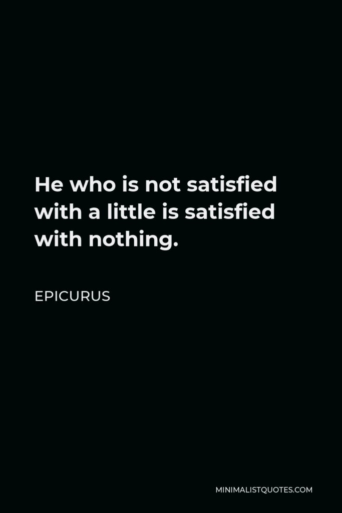 Epicurus Quote - He who is not satisfied with a little is satisfied with nothing.