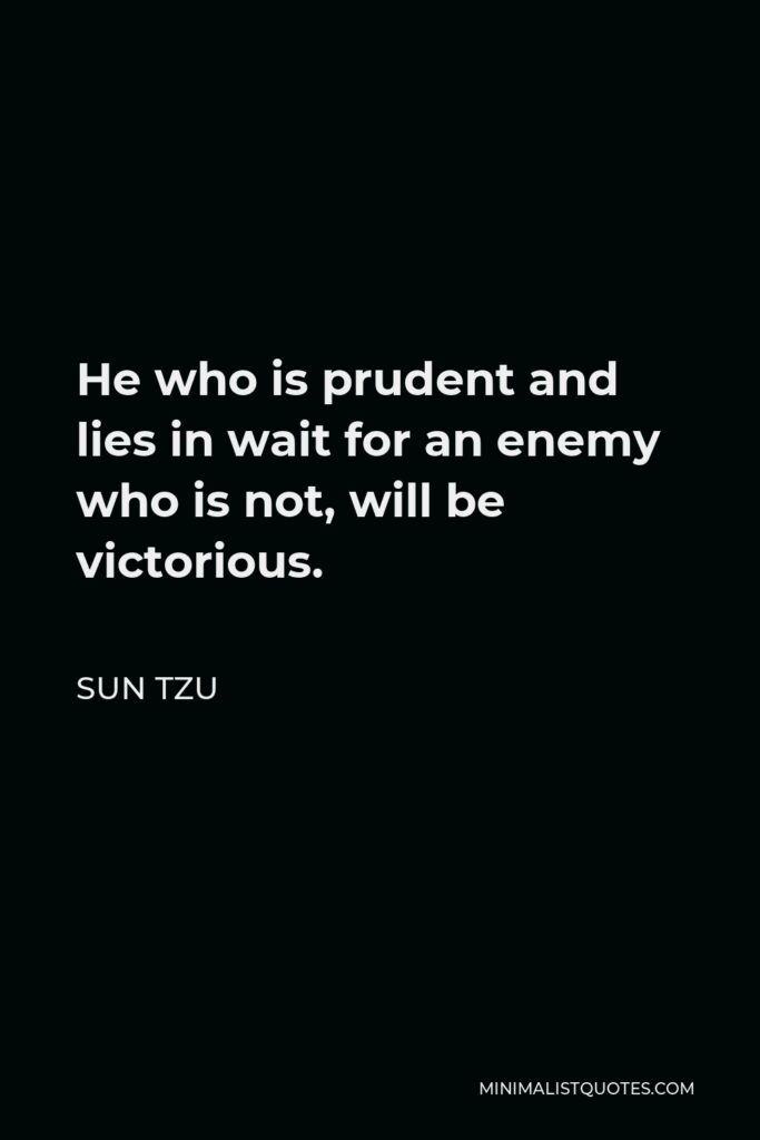 Sun Tzu Quote - He who is prudent and lies in wait for an enemy who is not, will be victorious.