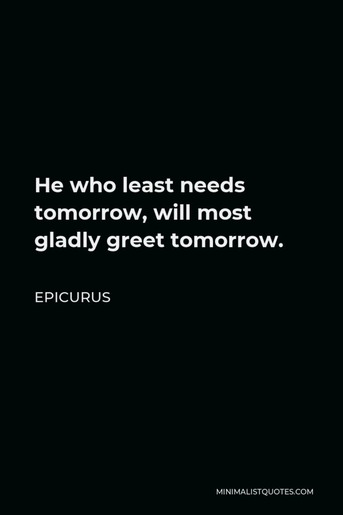 Epicurus Quote - He who least needs tomorrow, will most gladly greet tomorrow.