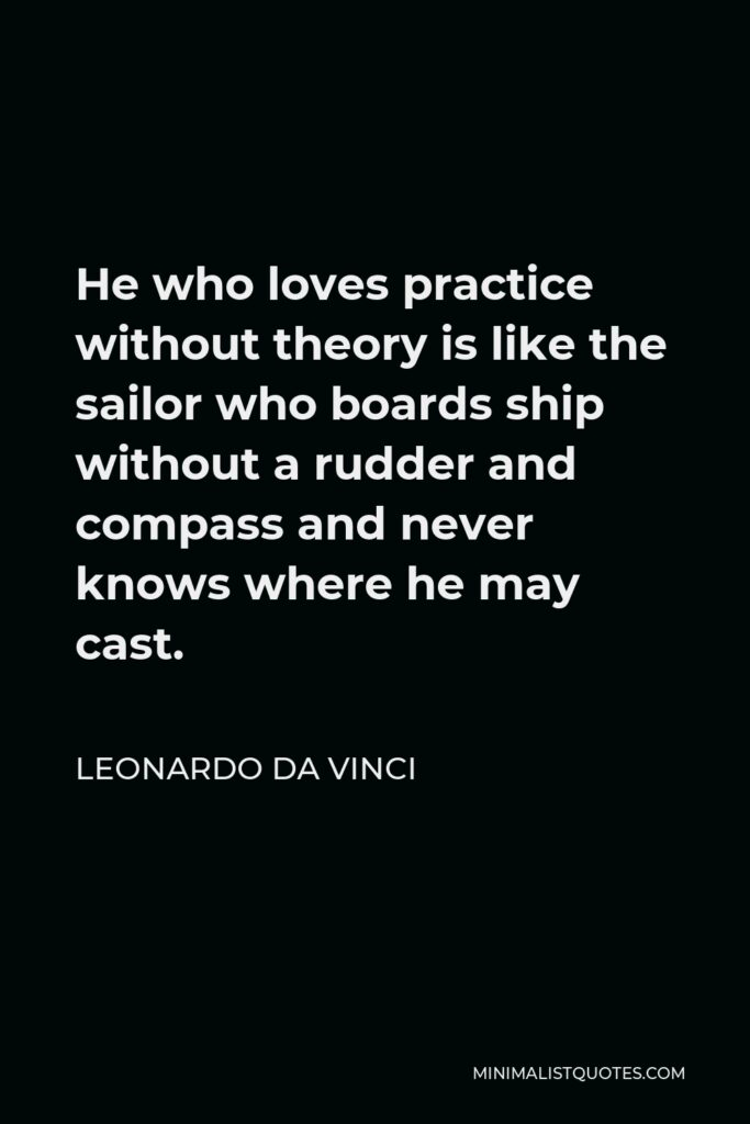 Leonardo da Vinci Quote - He who loves practice without theory is like the sailor who boards ship without a rudder and compass and never knows where he may cast.