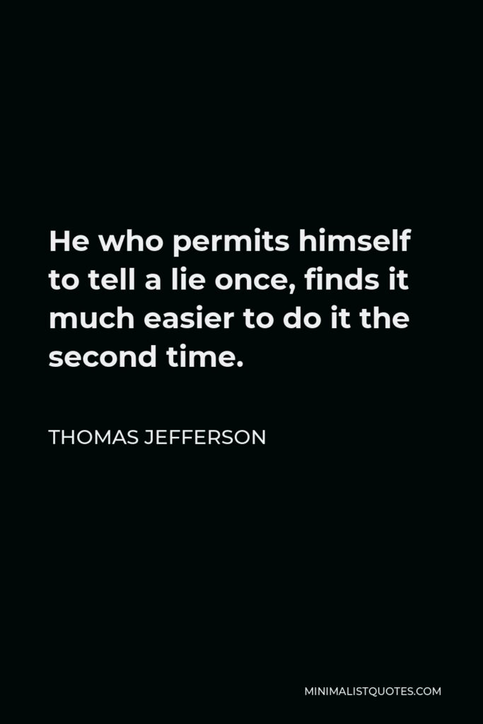 Thomas Jefferson Quote - He who permits himself to tell a lie once, finds it much easier to do it the second time.