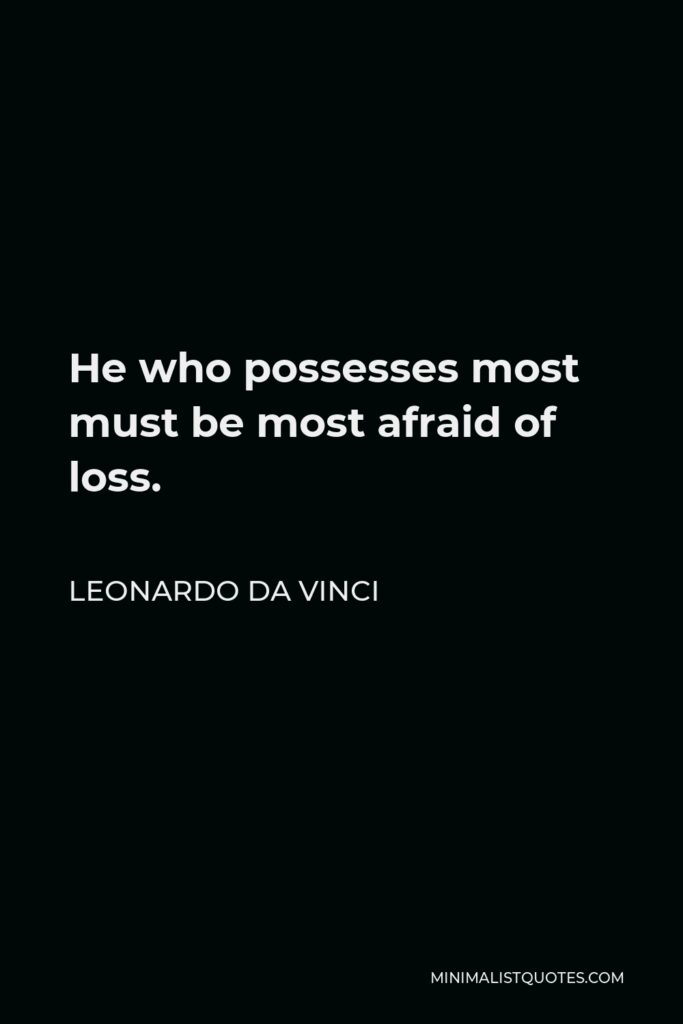 Leonardo da Vinci Quote - He who possesses most must be most afraid of loss.