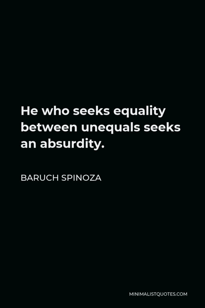 Baruch Spinoza Quote - He who seeks equality between unequals seeks an absurdity.