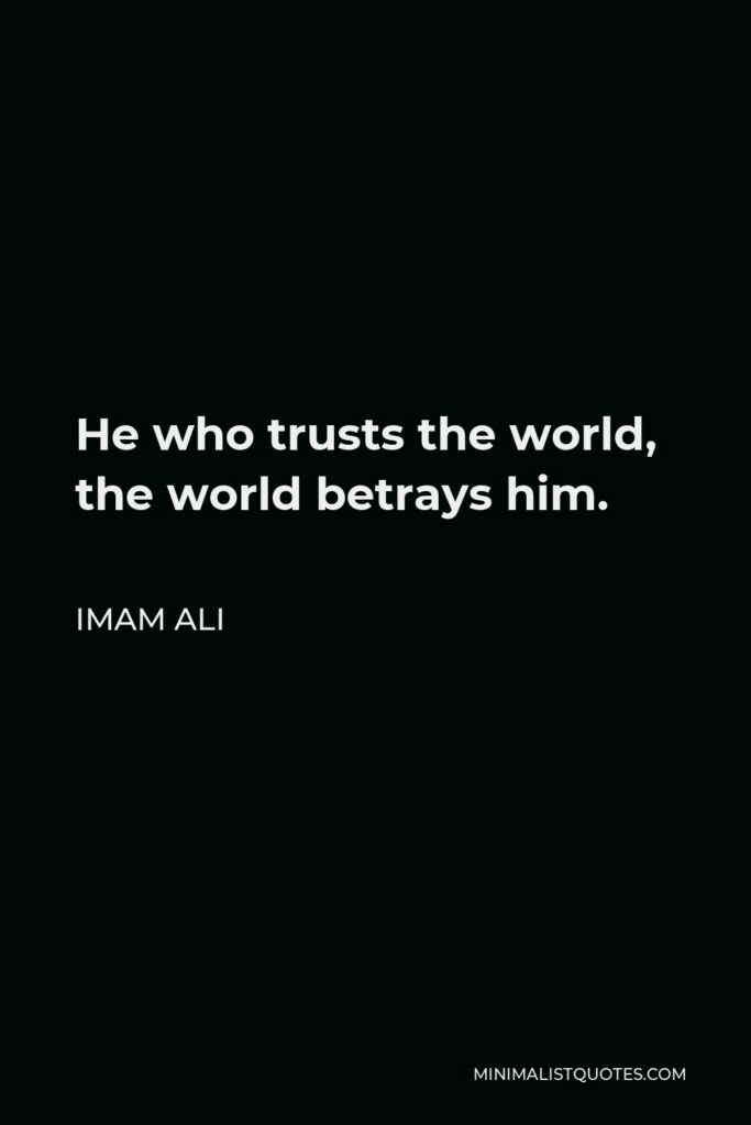 Imam Ali Quote - He who trusts the world, the world betrays him.