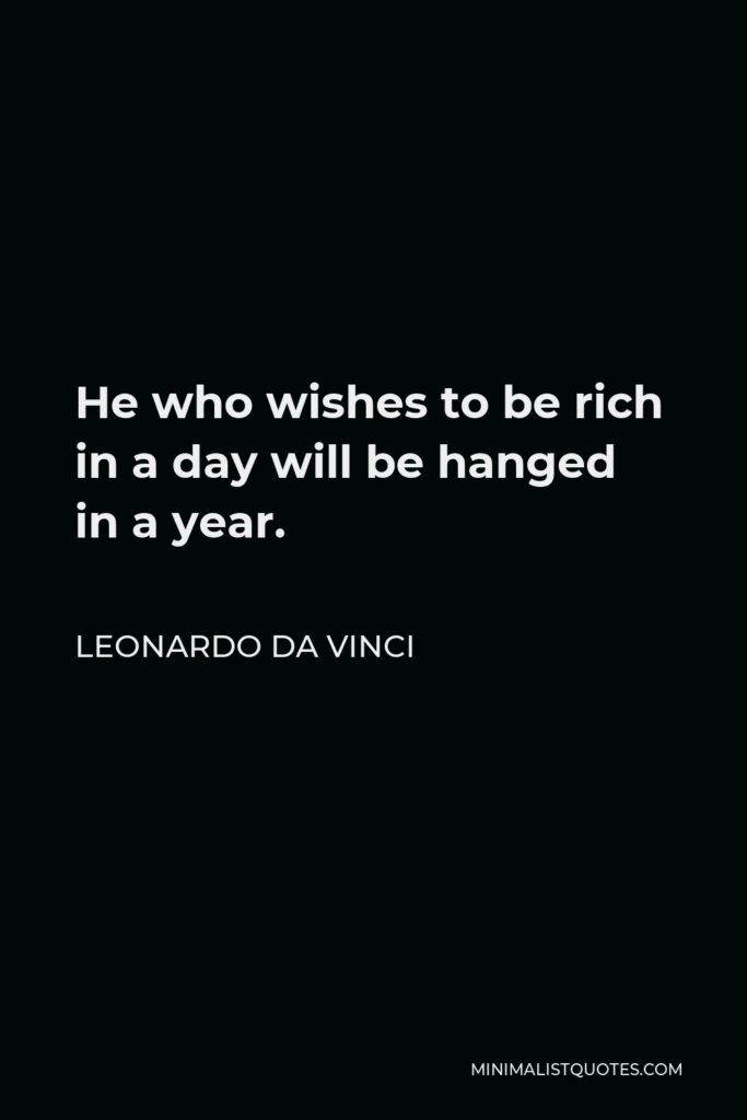 Leonardo da Vinci Quote - He who wishes to be rich in a day will be hanged in a year.