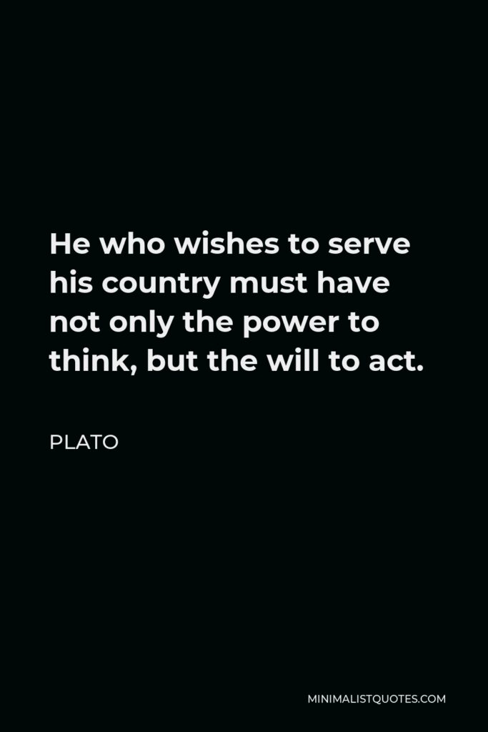 Plato Quote - He who wishes to serve his country must have not only the power to think, but the will to act.