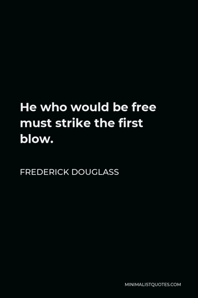 Frederick Douglass Quote - He who would be free must strike the first blow.
