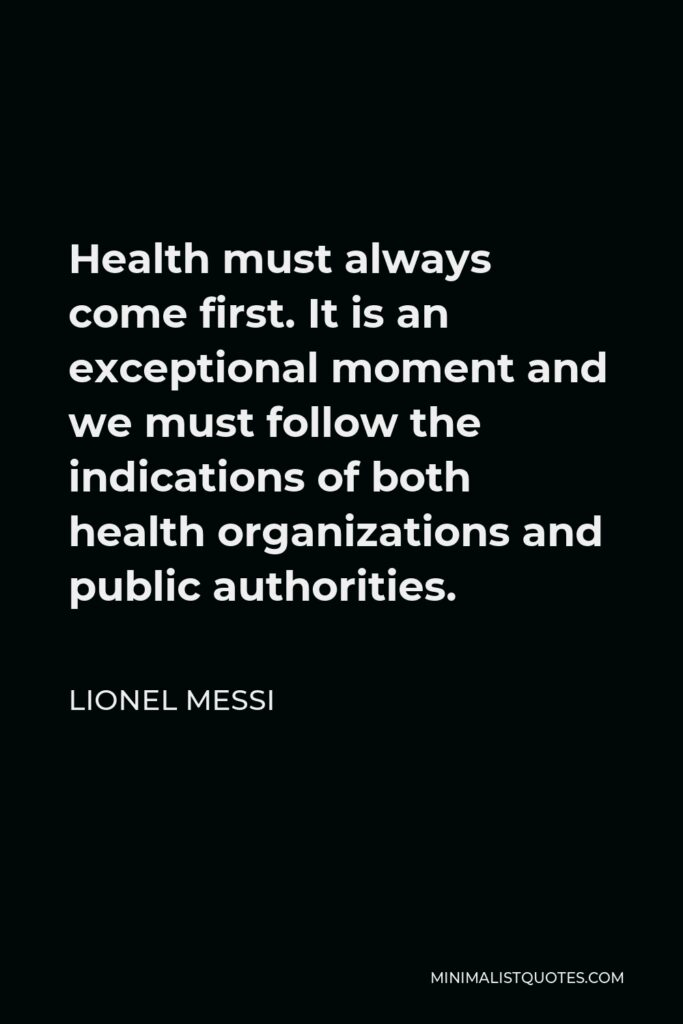 Lionel Messi Quote - Health must always come first. It is an exceptional moment and we must follow the indications of both health organizations and public authorities.