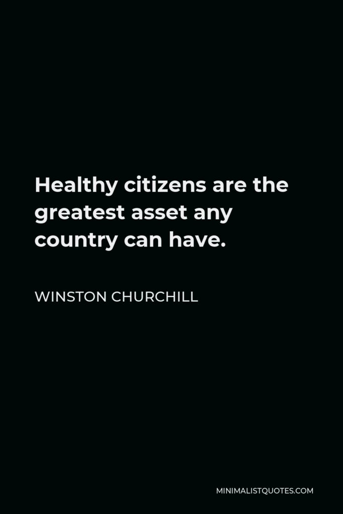 Winston Churchill Quote - Healthy citizens are the greatest asset any country can have.