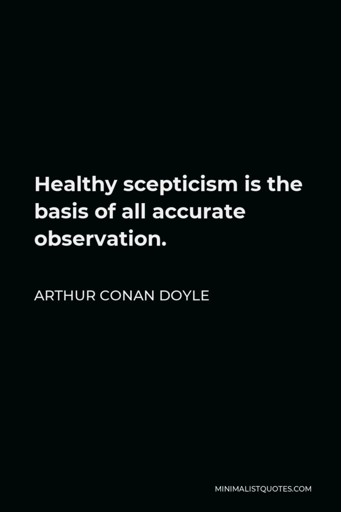 Arthur Conan Doyle Quote - Healthy scepticism is the basis of all accurate observation.