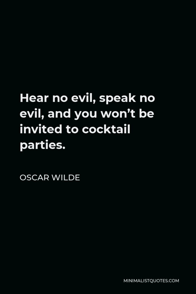 Oscar Wilde Quote - Hear no evil, speak no evil, and you won't be invited to cocktail parties.