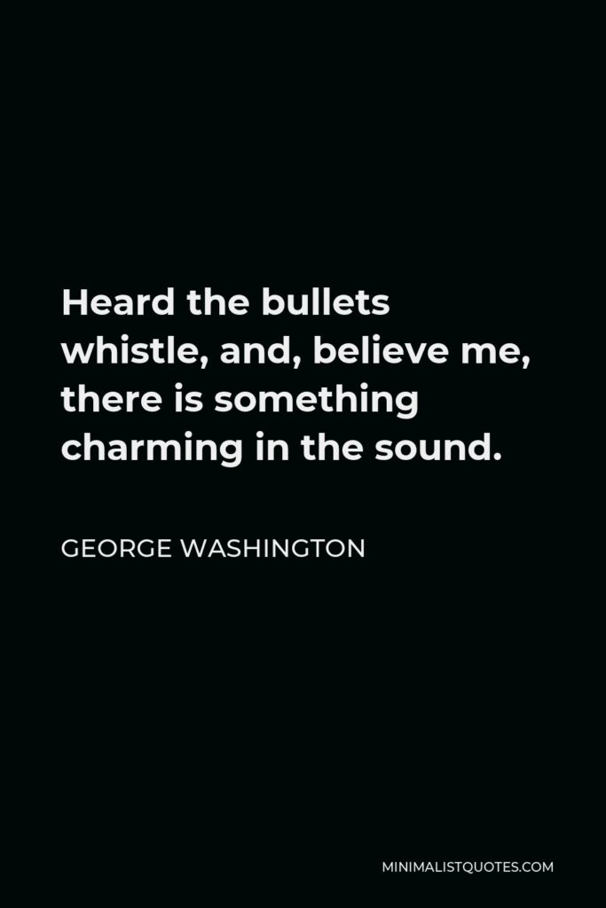 George Washington Quote - Heard the bullets whistle, and, believe me, there is something charming in the sound.