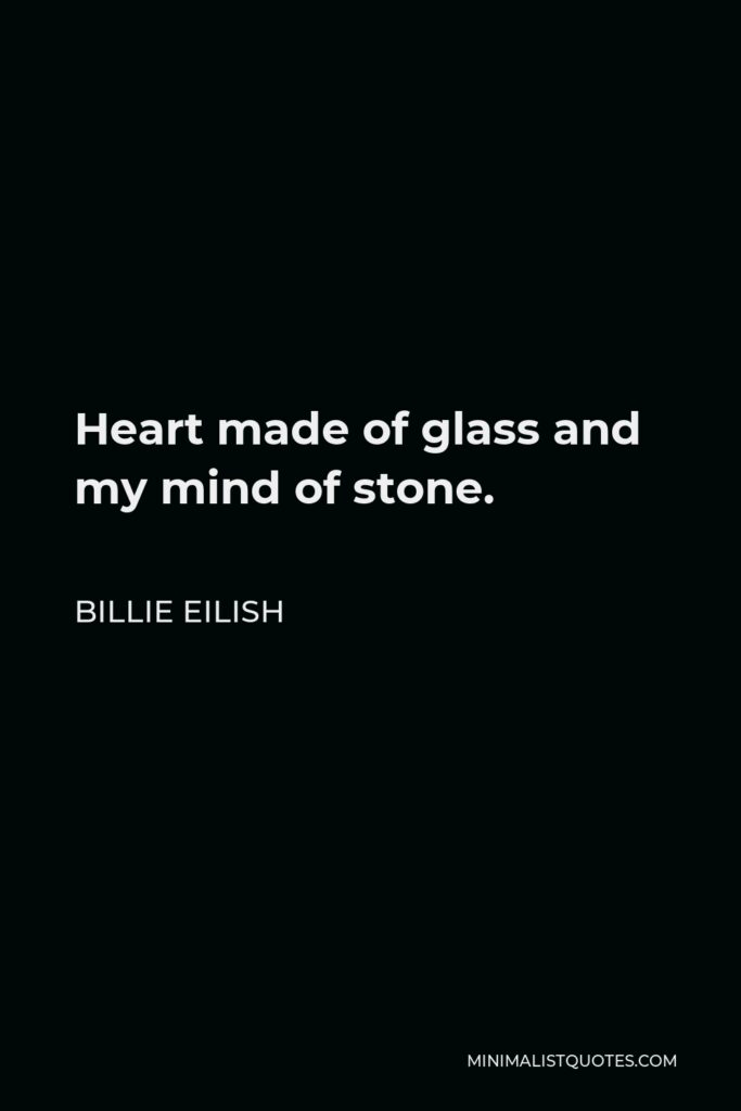 Billie Eilish Quote - Heart made of glass and my mind of stone.