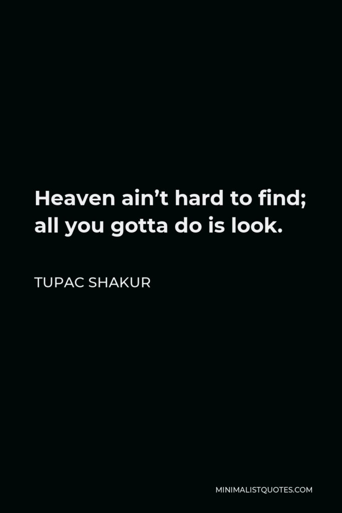Tupac Shakur Quote - Heaven ain't hard to find; all you gotta do is look.