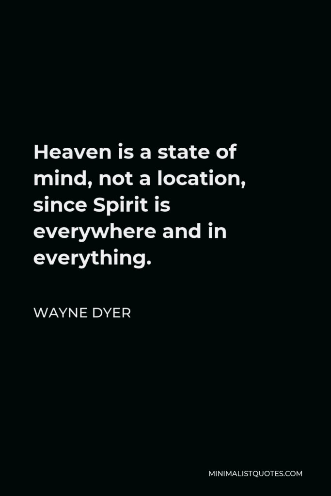Wayne Dyer Quote - Heaven is a state of mind, not a location, since Spirit is everywhere and in everything.