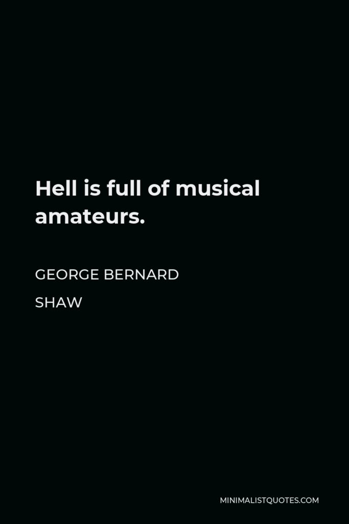 George Bernard Shaw Quote - Hell is full of musical amateurs.