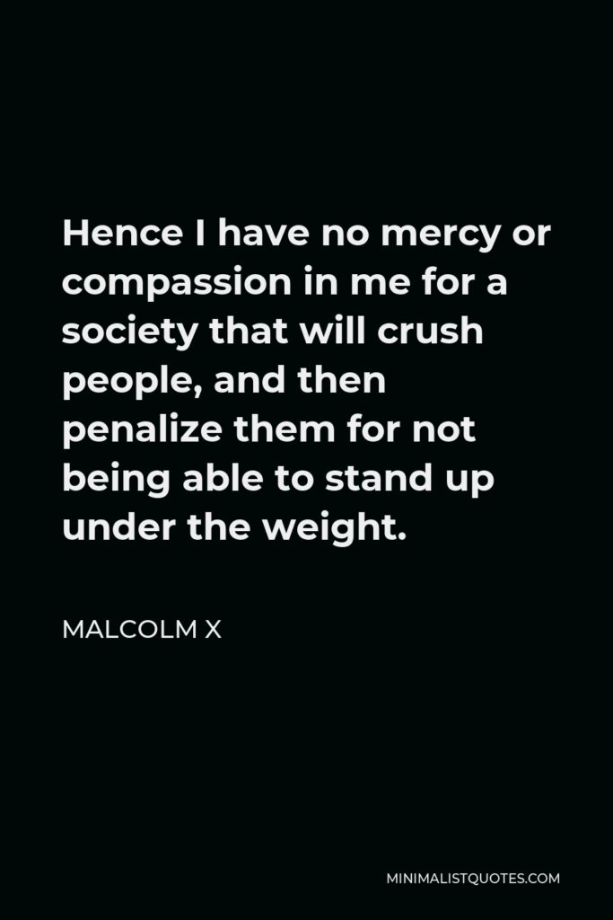 Malcolm X Quote - Hence I have no mercy or compassion in me for a society that will crush people, and then penalize them for not being able to stand up under the weight.