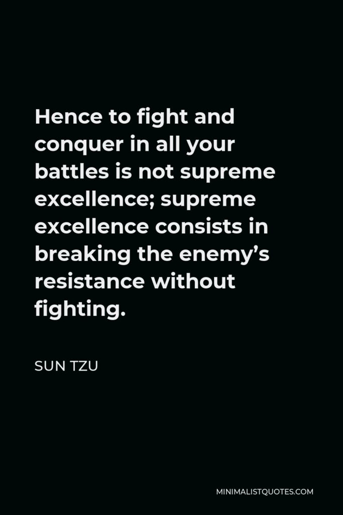 Sun Tzu Quote - Hence to fight and conquer in all your battles is not supreme excellence; supreme excellence consists in breaking the enemy's resistance without fighting.