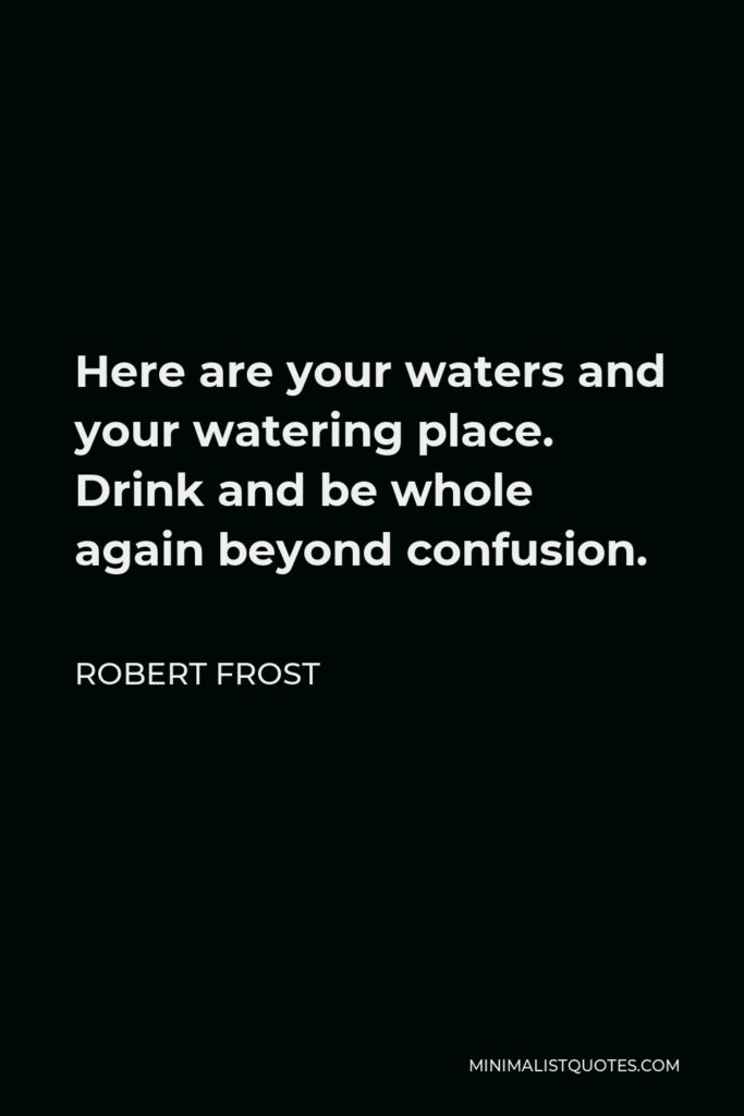 Robert Frost Quote - Here are your waters and your watering place. Drink and be whole again beyond confusion.