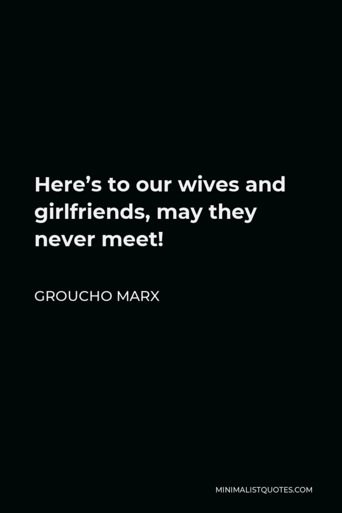 Groucho Marx Quote - Here's to our wives and girlfriends, may they never meet!