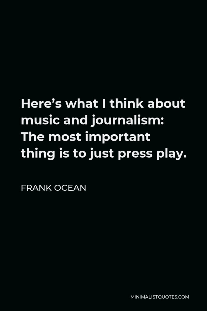 Frank Ocean Quote - Here's what I think about music and journalism: The most important thing is to just press play.
