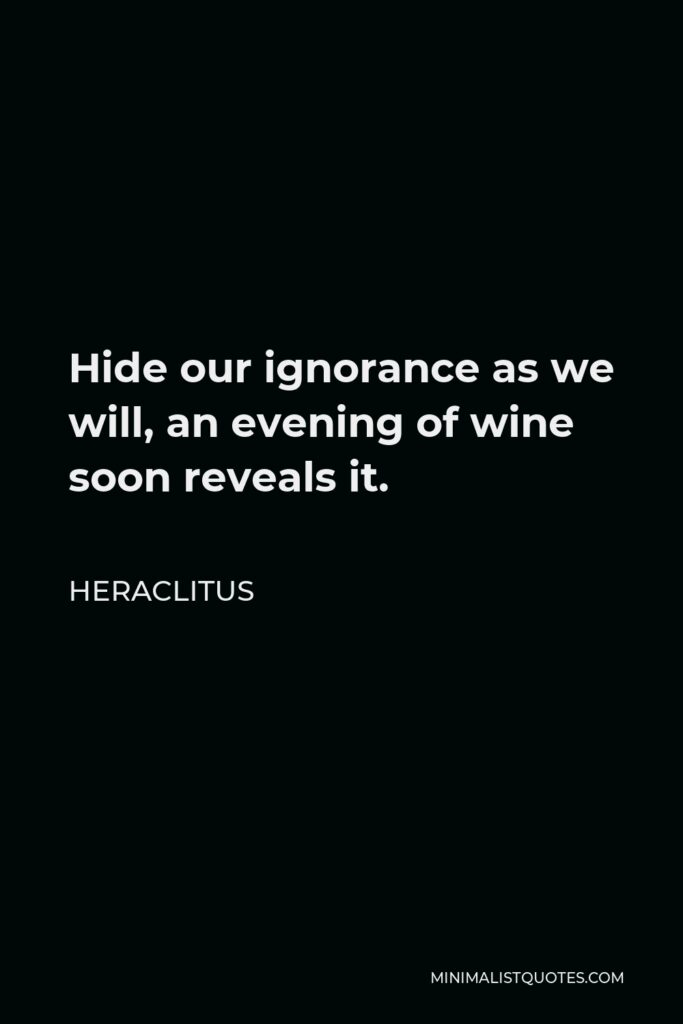 Heraclitus Quote - Hide our ignorance as we will, an evening of wine soon reveals it.