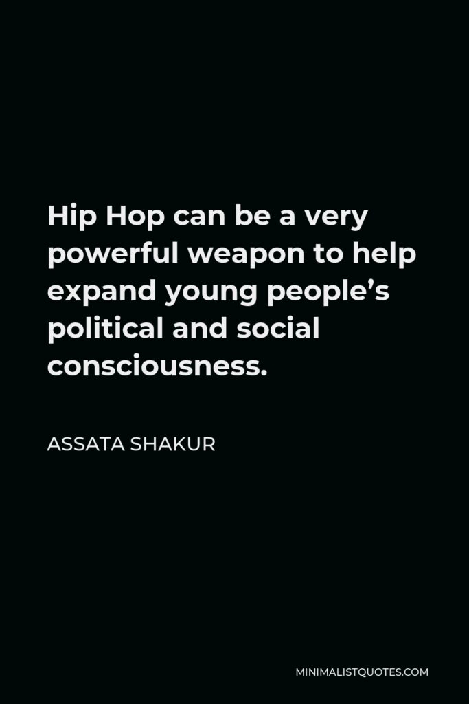 Assata Shakur Quote - Hip Hop can be a very powerful weapon to help expand young people's political and social consciousness.