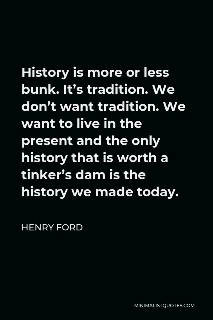 Henry Ford Quote - History is more or less bunk. It's tradition. We don't want tradition. We want to live in the present and the only history that is worth a tinker's dam is the history we made today.