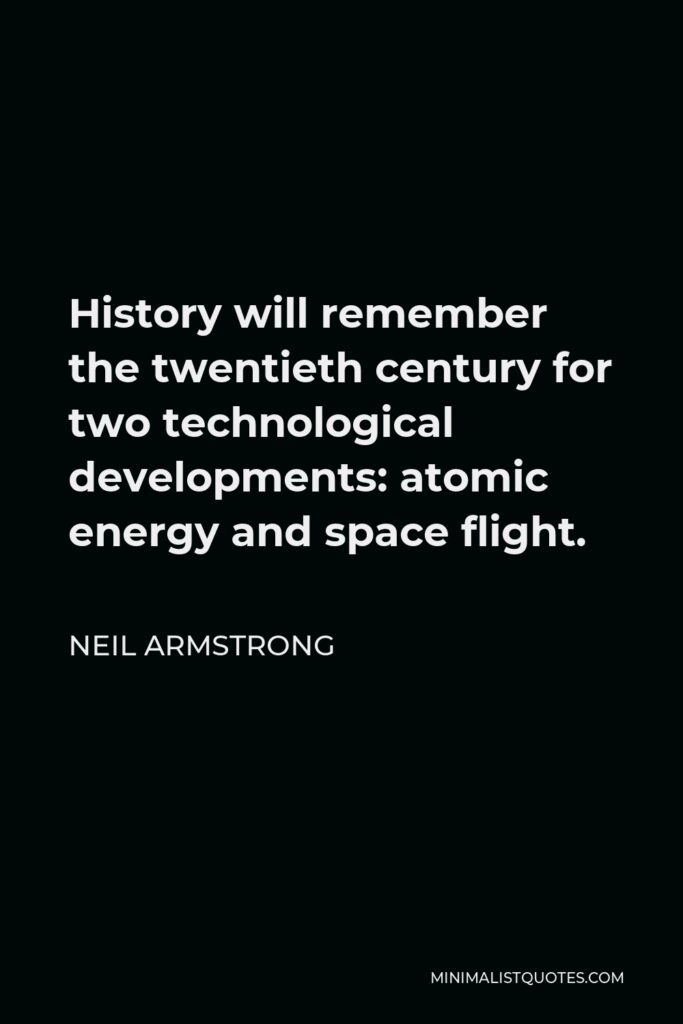 Neil Armstrong Quote - History will remember the twentieth century for two technological developments: atomic energy and space flight.