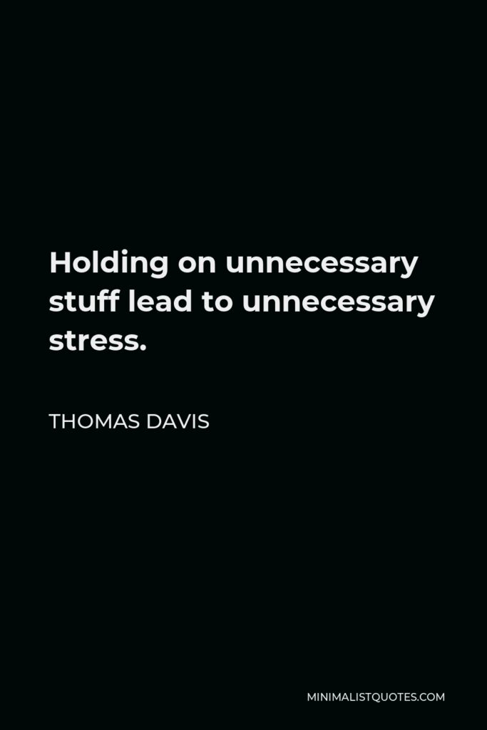 Thomas Davis Quote - Holding on unnecessary stuff lead to unnecessary stress.