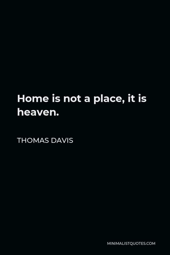 Thomas Davis Quote - Home is not a place, it is heaven.