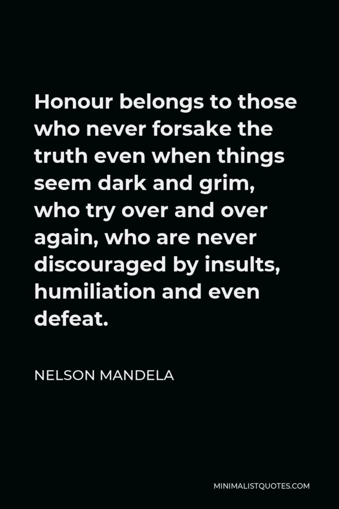 Nelson Mandela Quote - Honour belongs to those who never forsake the truth even when things seem dark and grim, who try over and over again, who are never discouraged by insults, humiliation and even defeat.